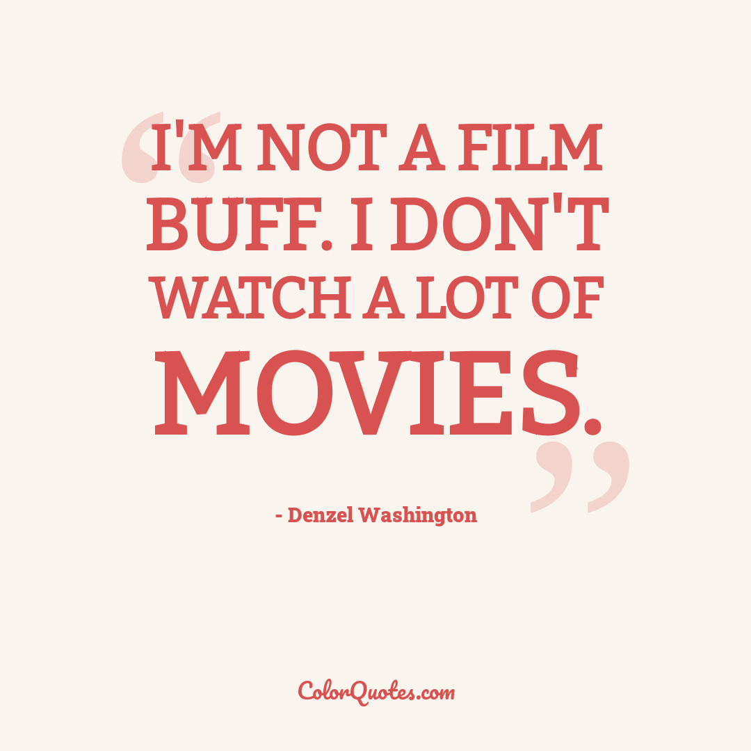 I'm not a film buff. I don't watch a lot of movies.