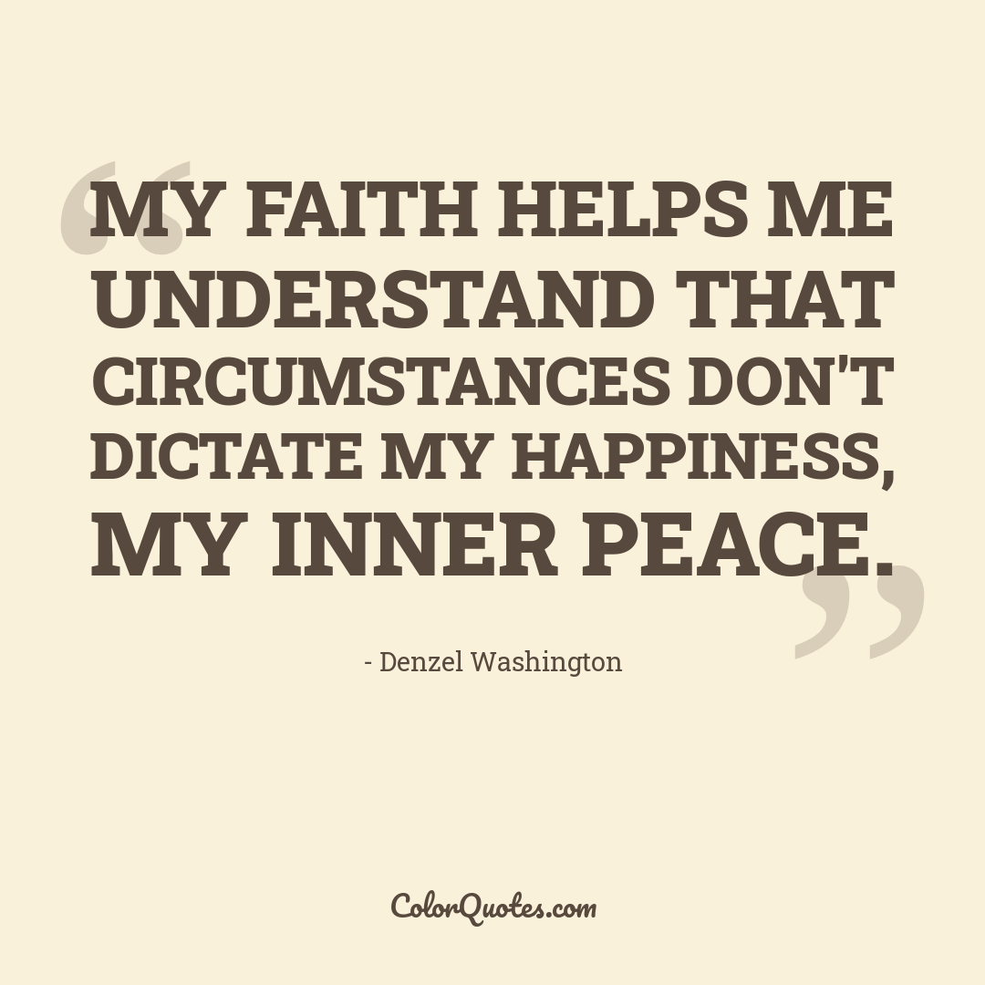 My faith helps me understand that circumstances don't dictate my happiness, my inner peace.