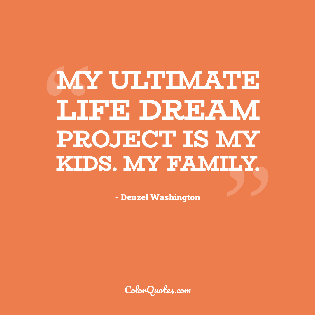 My ultimate life dream project is my kids. My family.