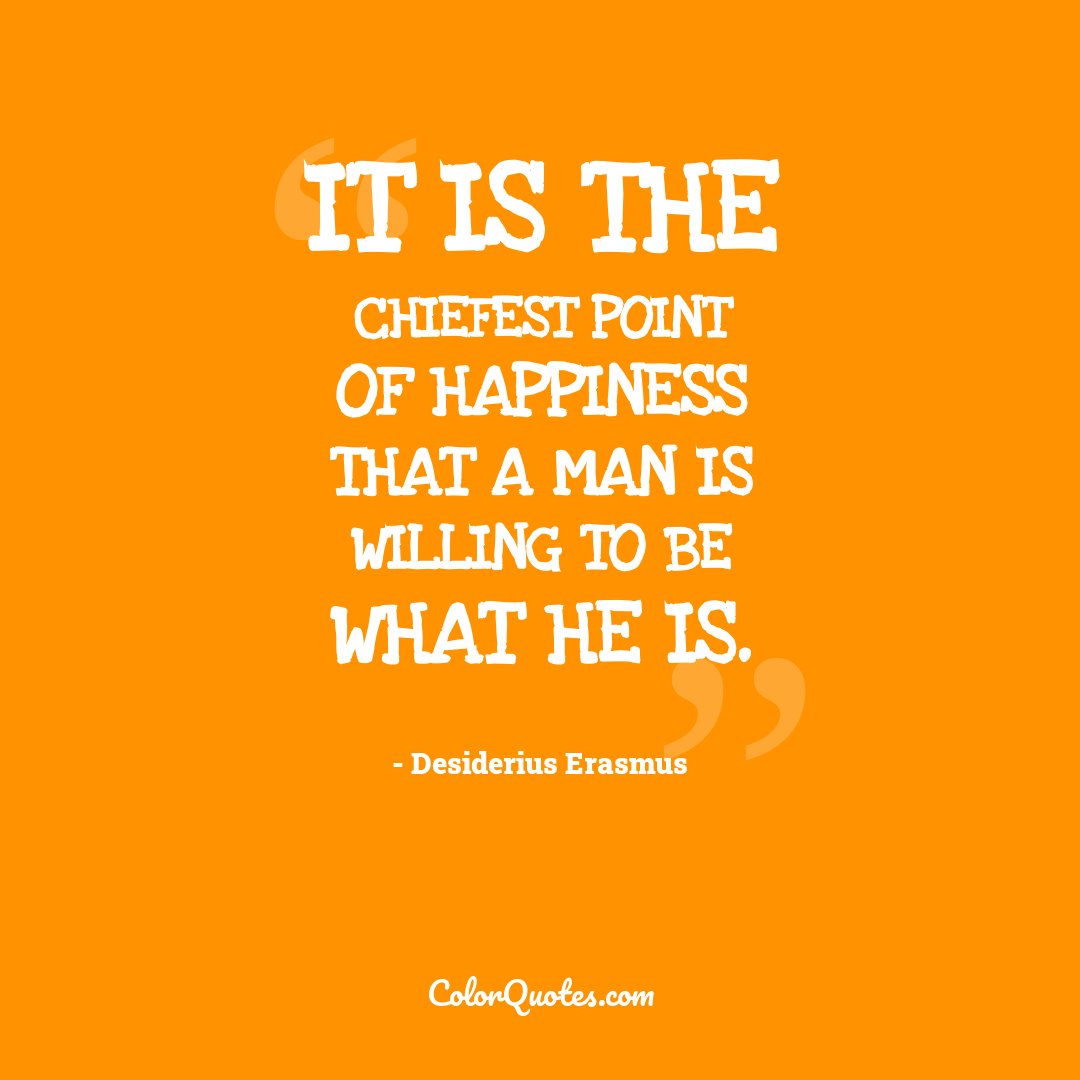It is the chiefest point of happiness that a man is willing to be what he is.