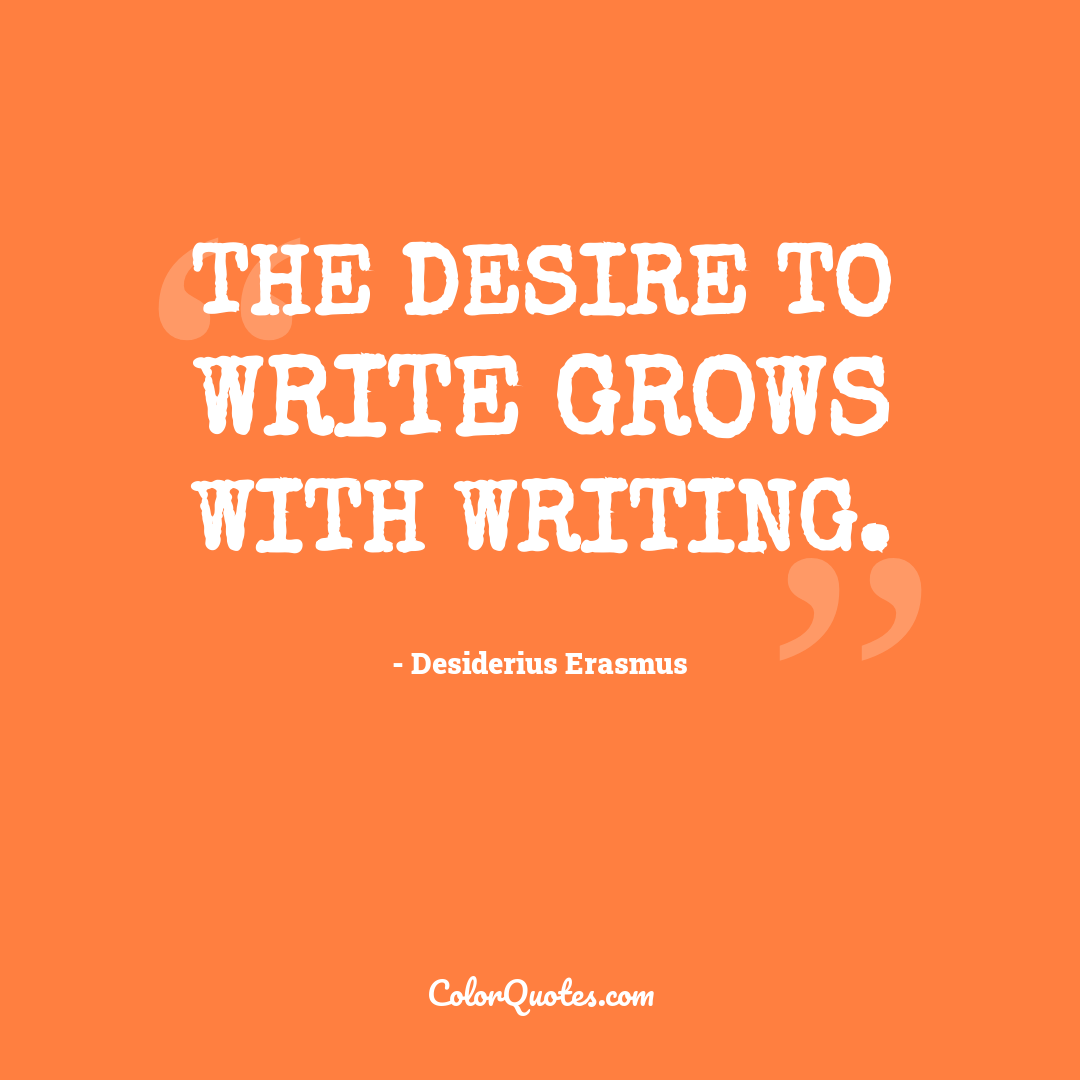 The desire to write grows with writing.