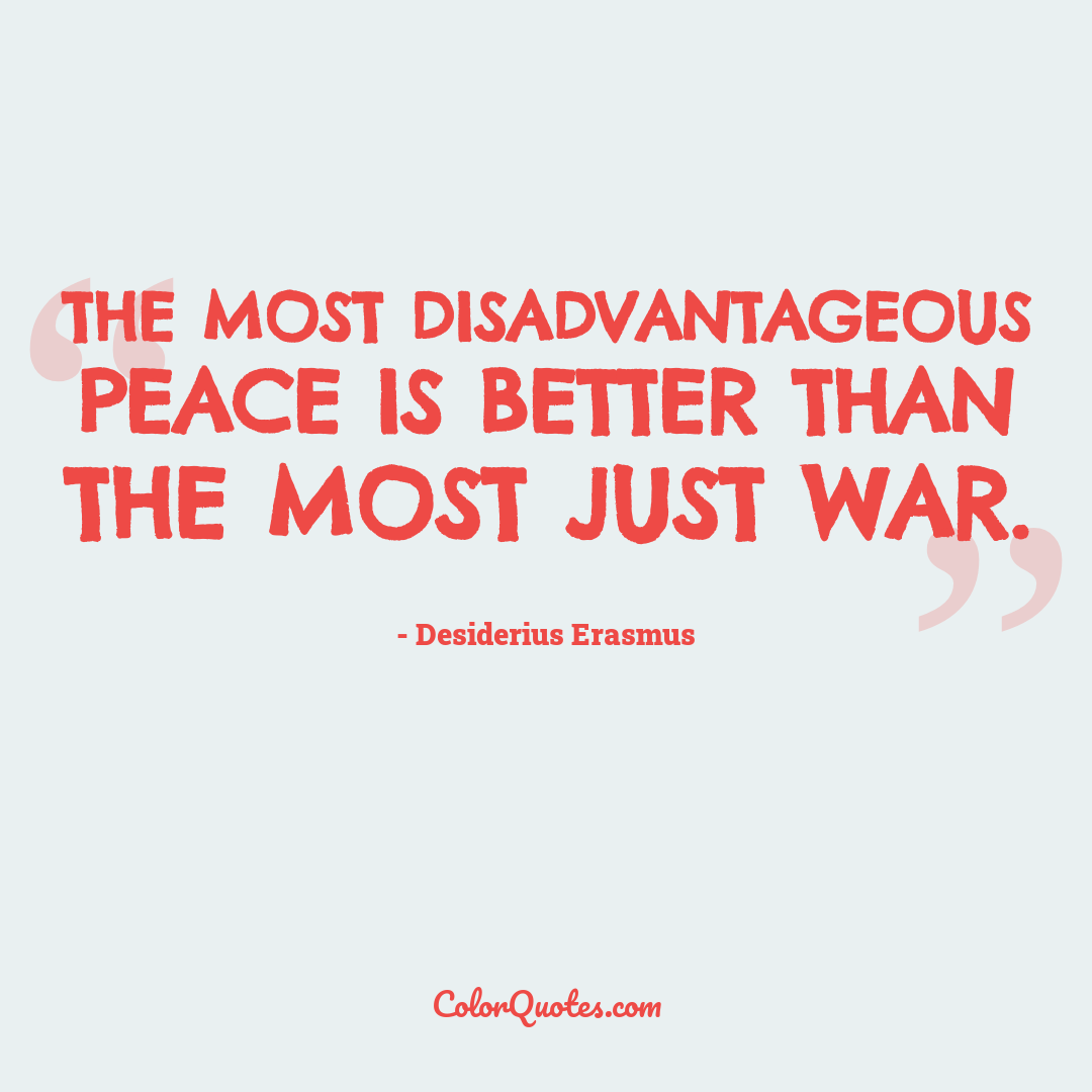 The most disadvantageous peace is better than the most just war.