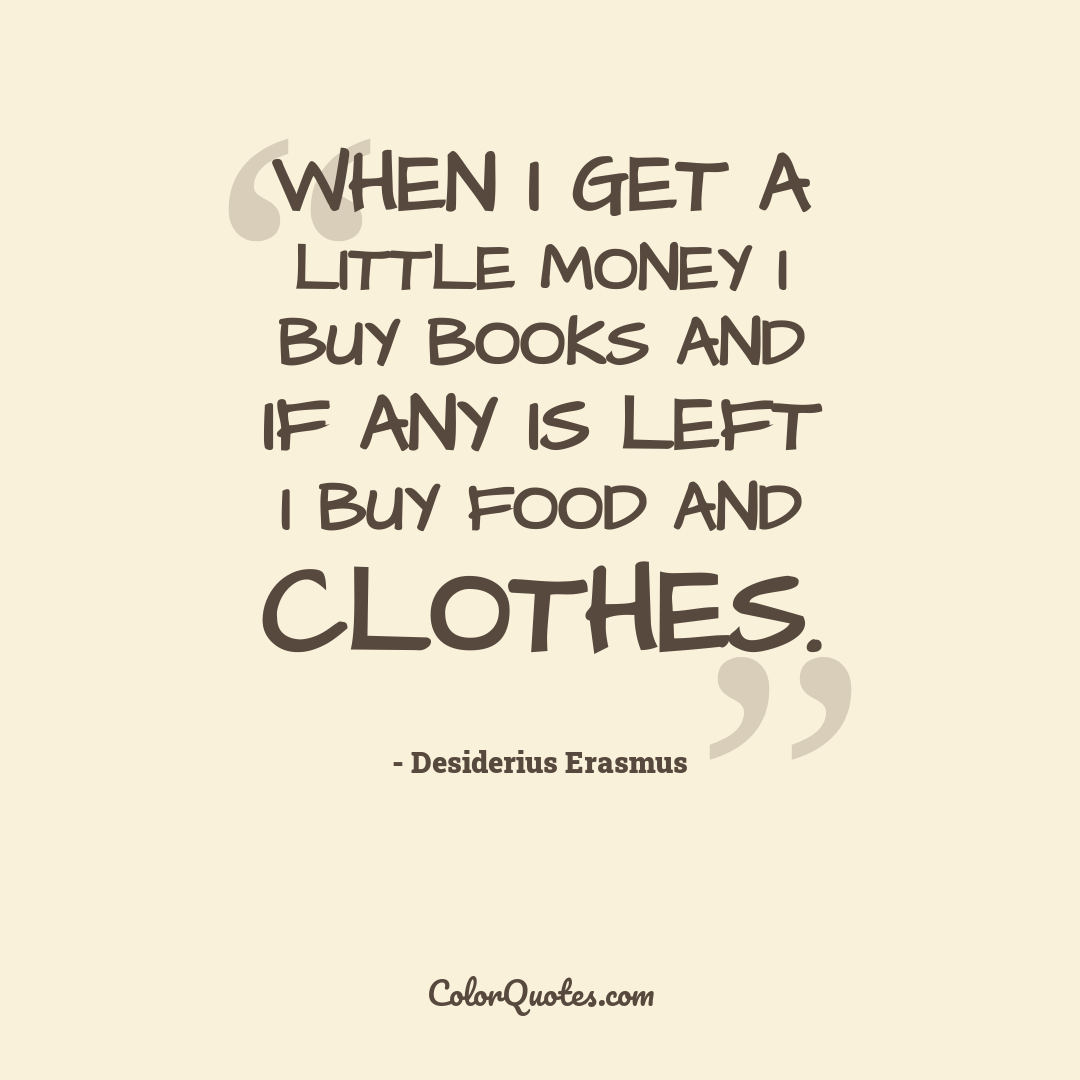 When I get a little money I buy books and if any is left I buy food and clothes.