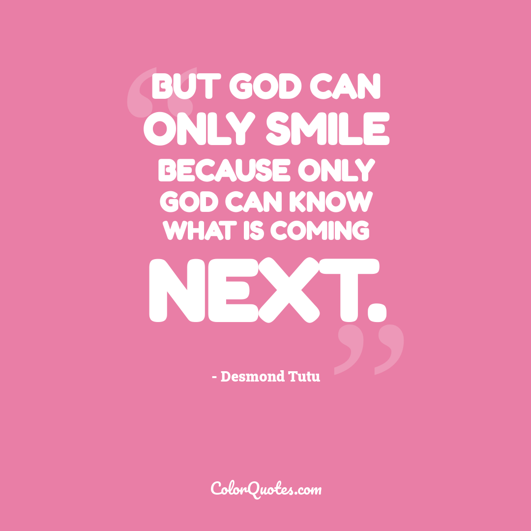 But God can only smile because only God can know what is coming next.