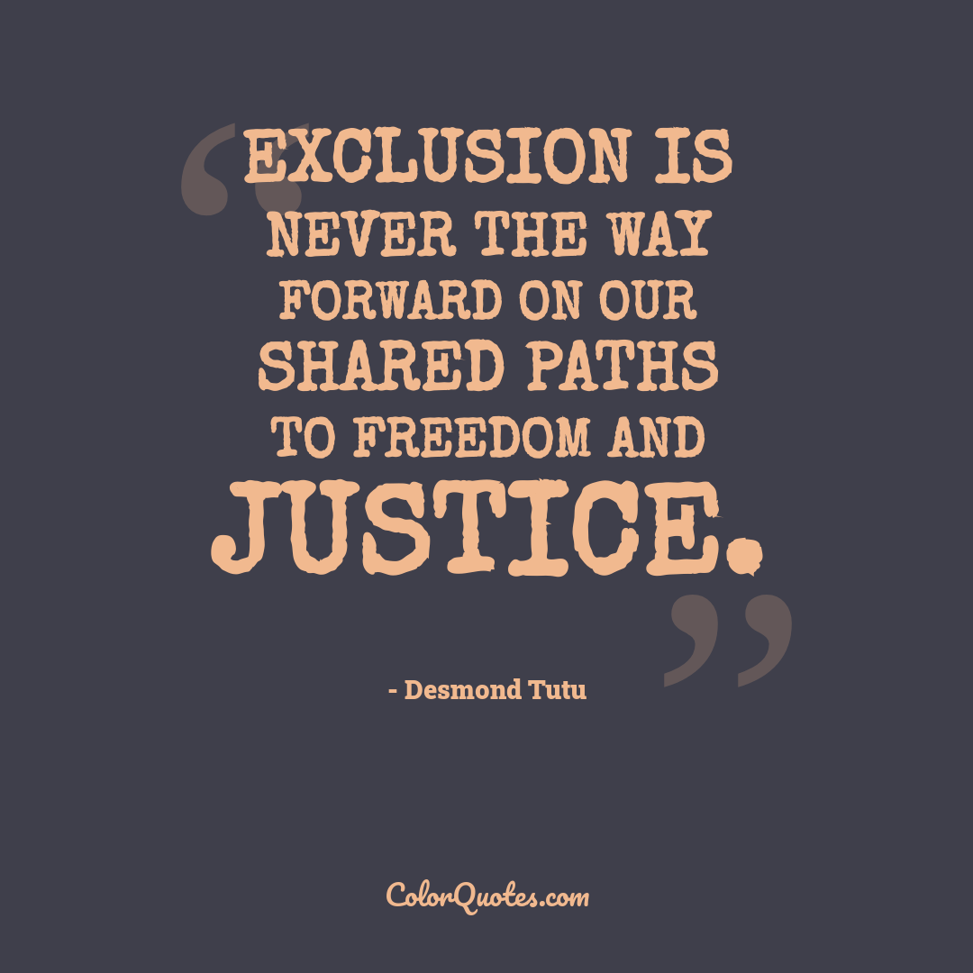 Exclusion is never the way forward on our shared paths to freedom and justice.
