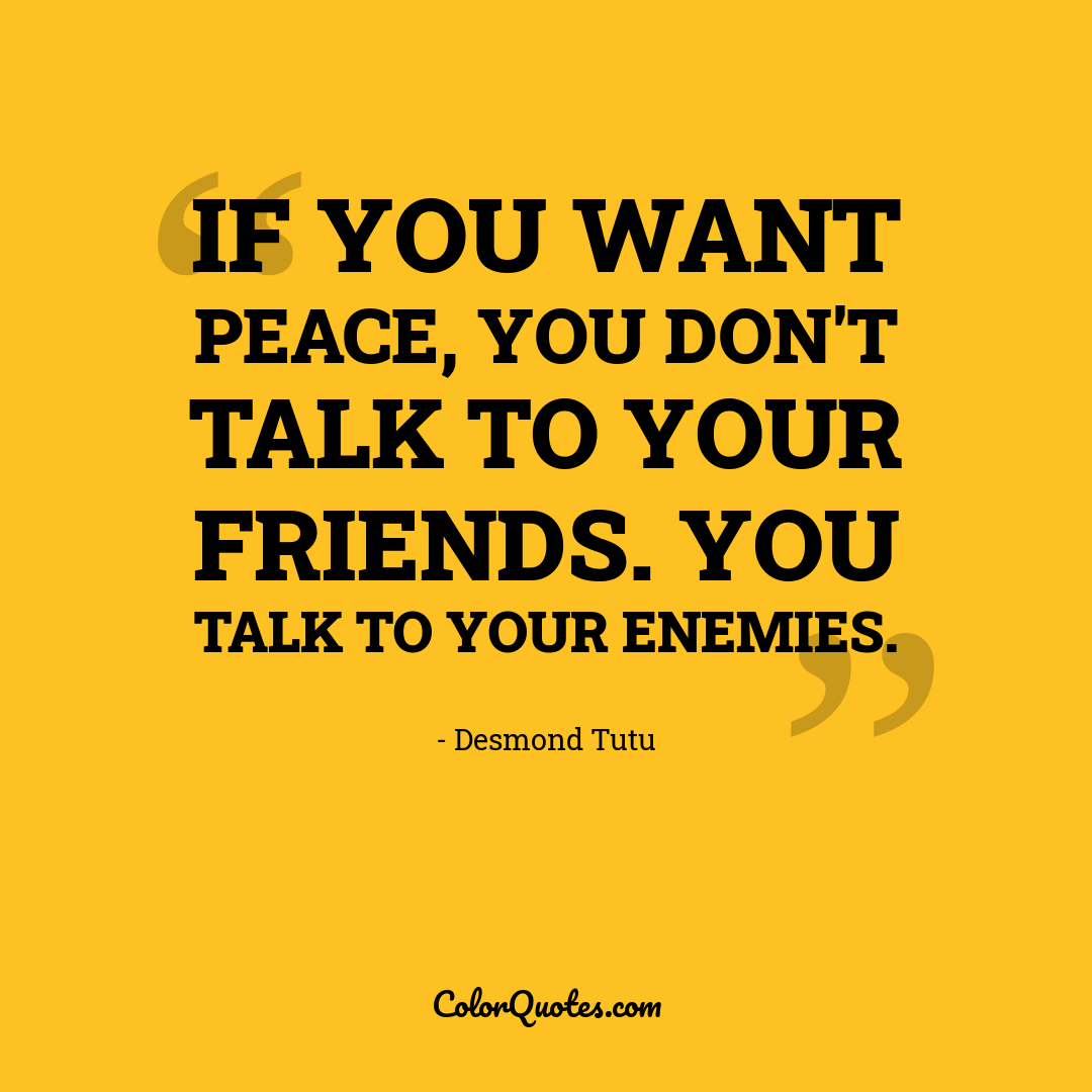 If you want peace, you don't talk to your friends. You talk to your enemies.