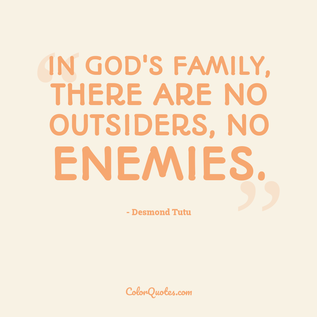 In God's family, there are no outsiders, no enemies.