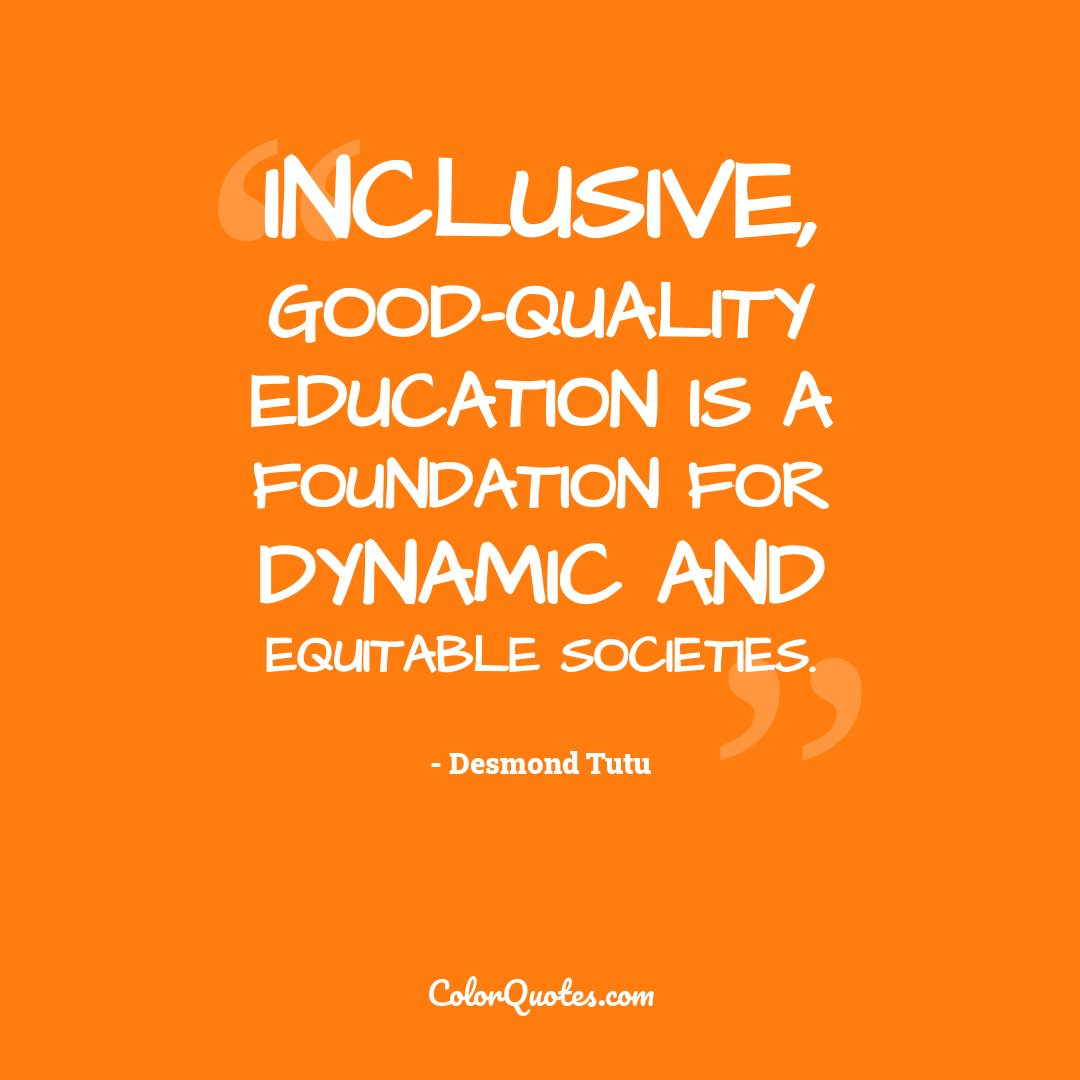 Inclusive, good-quality education is a foundation for dynamic and equitable societies.