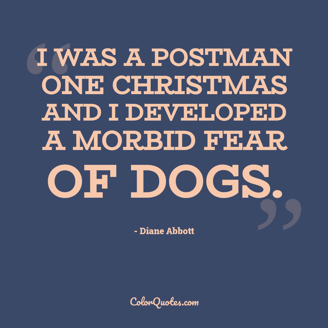I was a postman one Christmas and I developed a morbid fear of dogs.