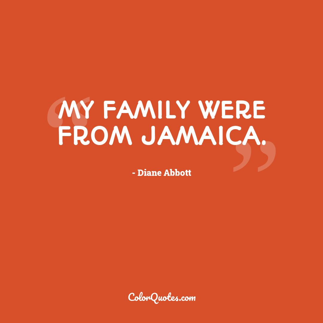 My family were from Jamaica.