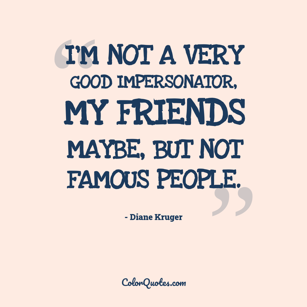 I'm not a very good impersonator, my friends maybe, but not famous people.