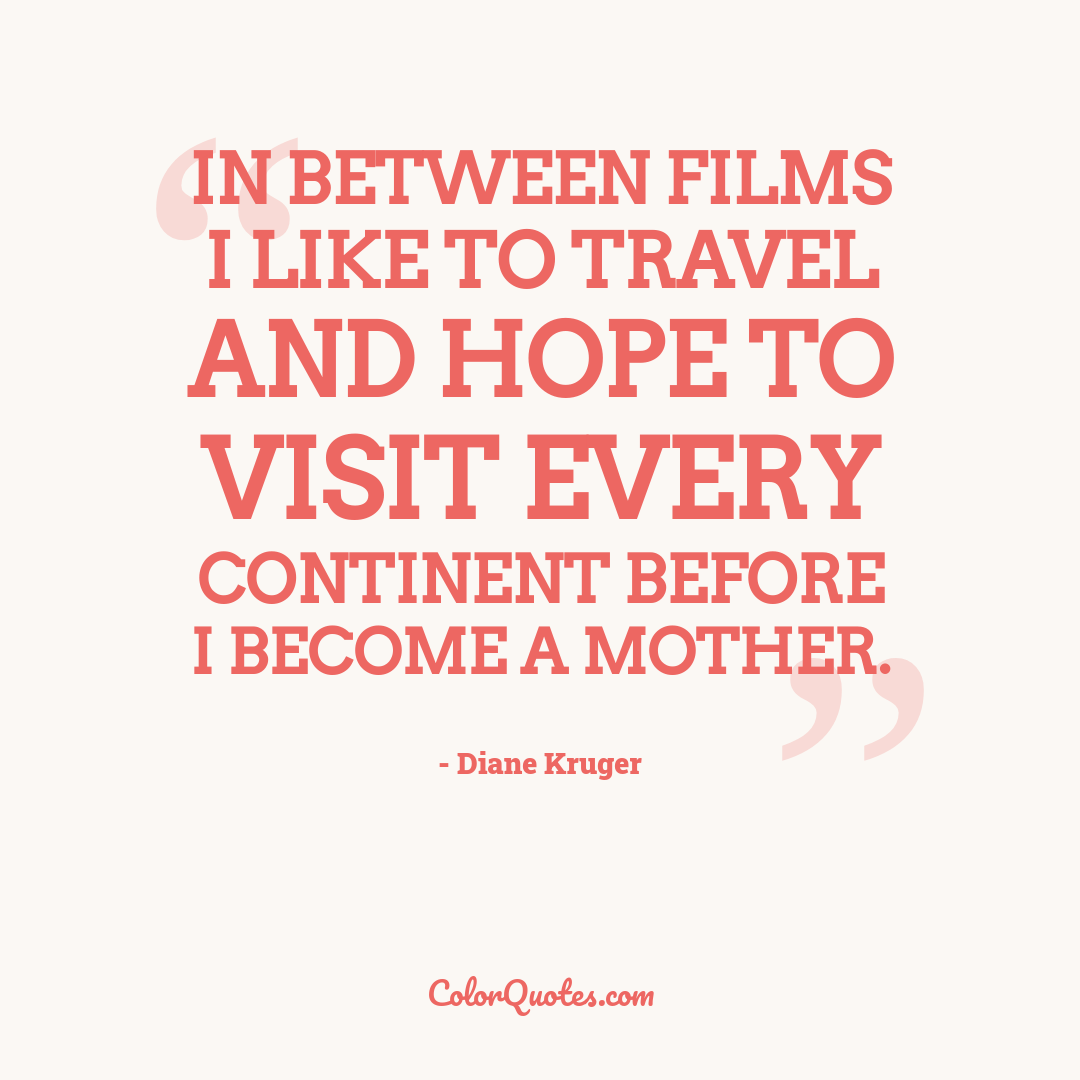 In between films I like to travel and hope to visit every continent before I become a mother.
