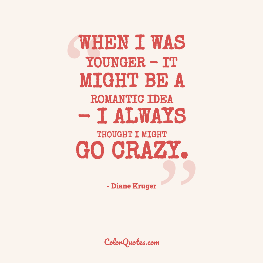 When I was younger - it might be a romantic idea - I always thought I might go crazy.