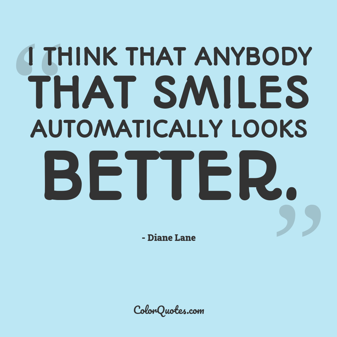I think that anybody that smiles automatically looks better.