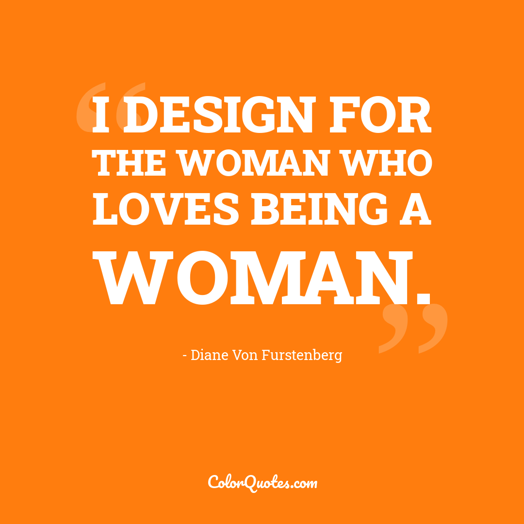 I design for the woman who loves being a woman.