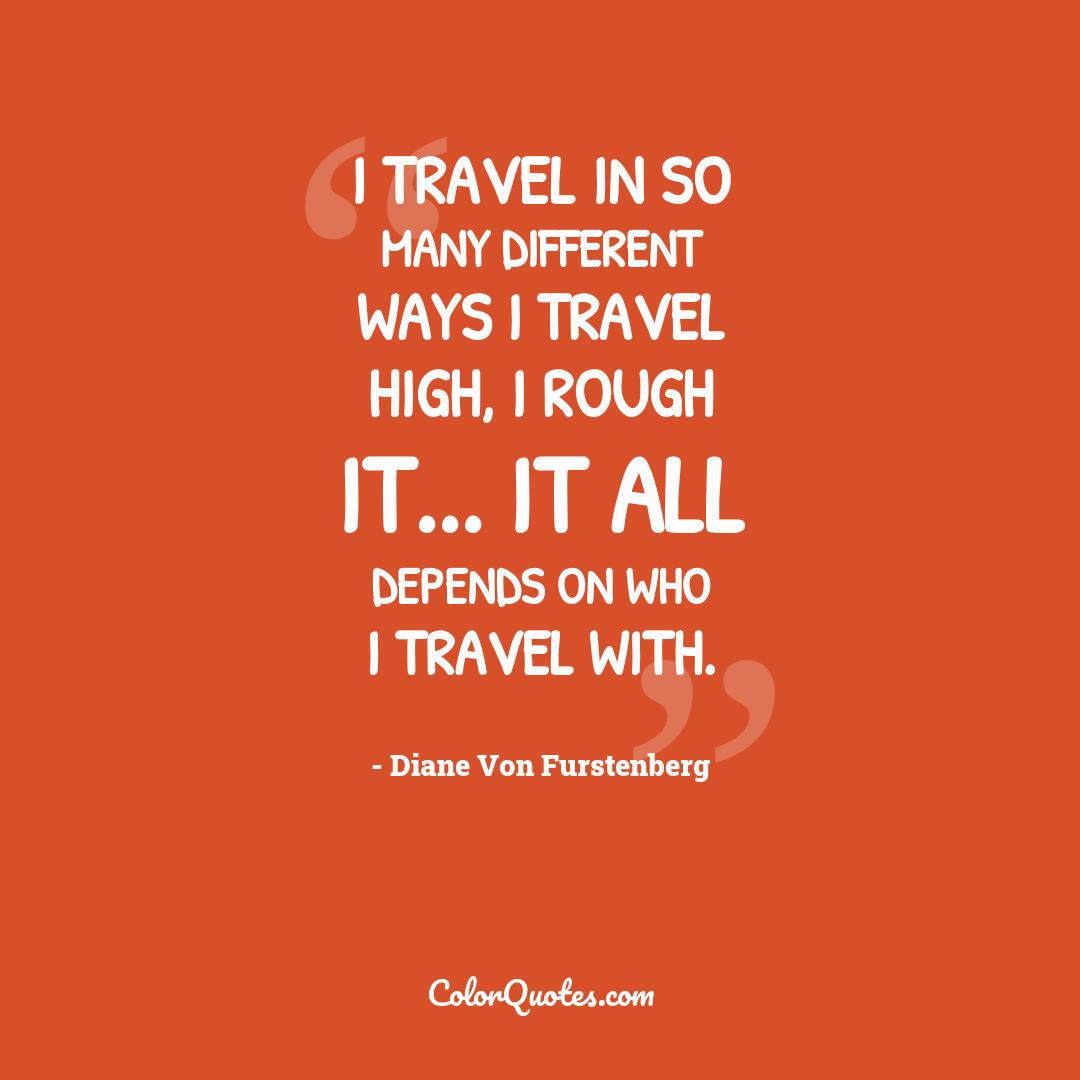 I travel in so many different ways I travel high, I rough it... it all depends on who I travel with.