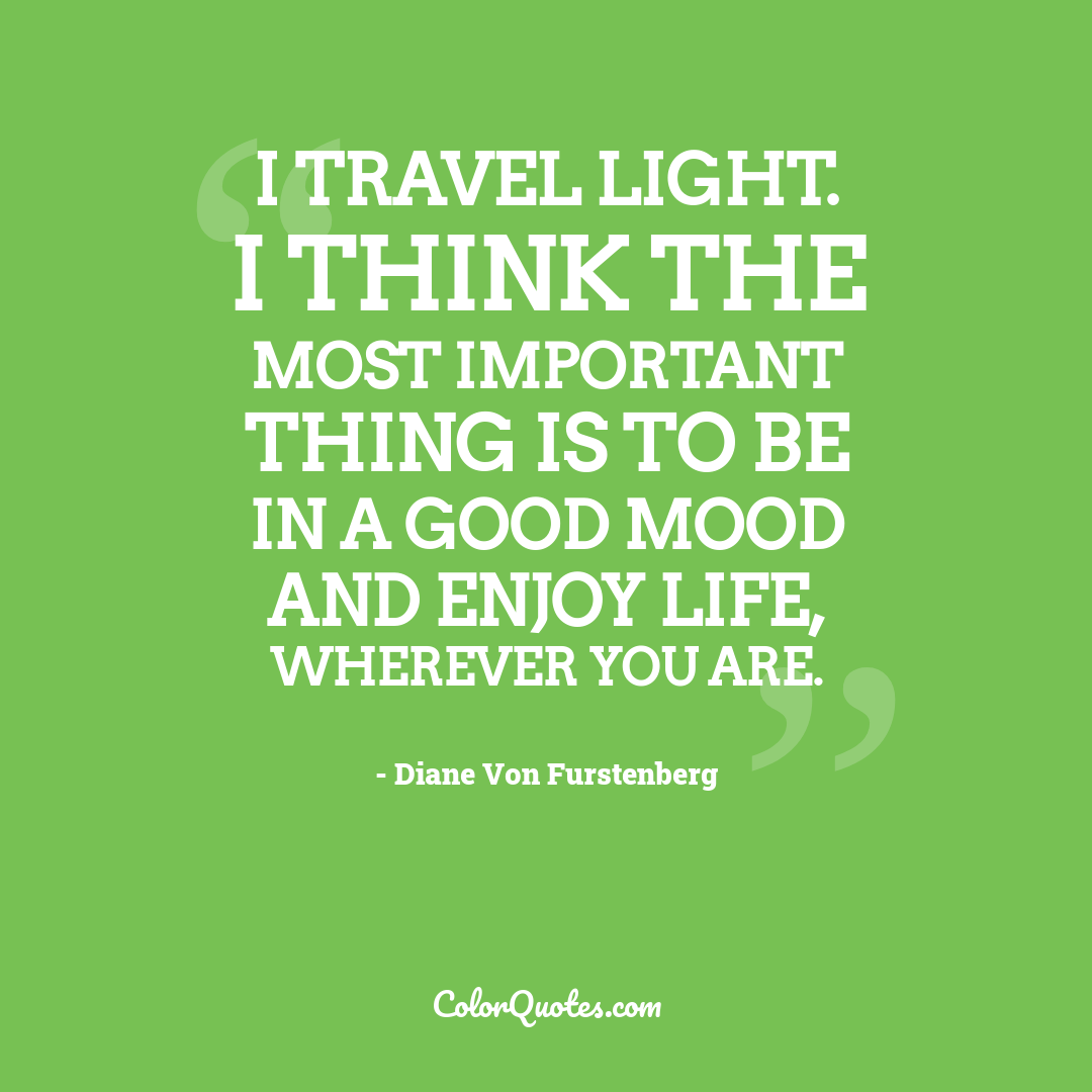 I travel light. I think the most important thing is to be in a good mood and enjoy life, wherever you are.