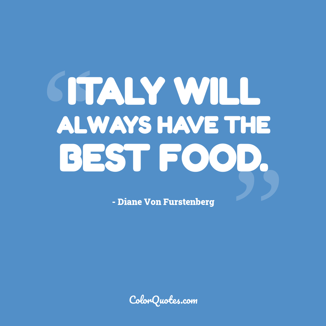 Italy will always have the best food.