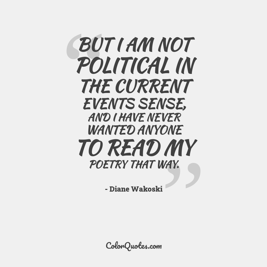 But I am not political in the current events sense, and I have never wanted anyone to read my poetry that way.