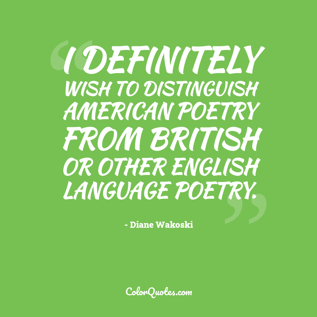I definitely wish to distinguish American poetry from British or other English language poetry.