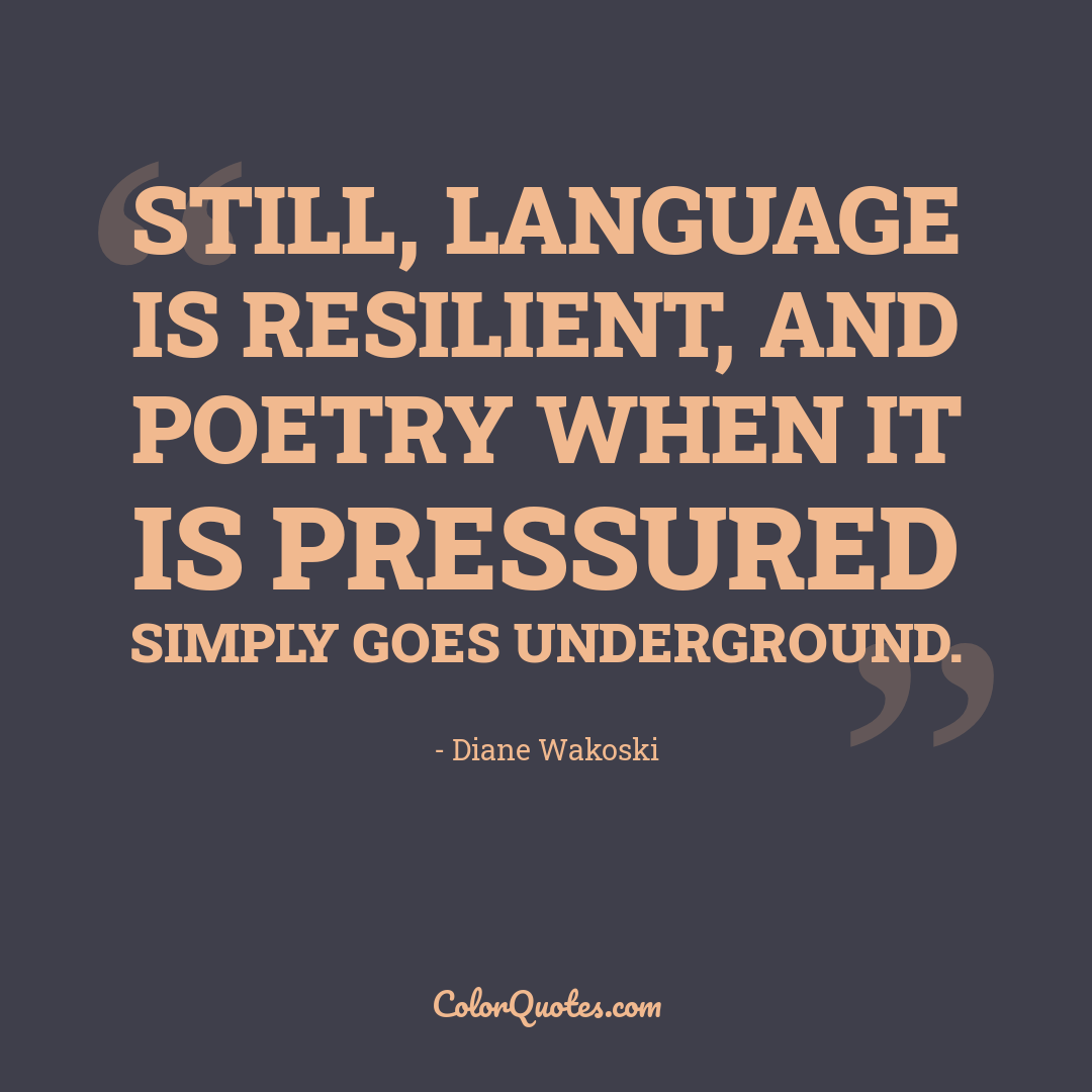 Still, language is resilient, and poetry when it is pressured simply goes underground.
