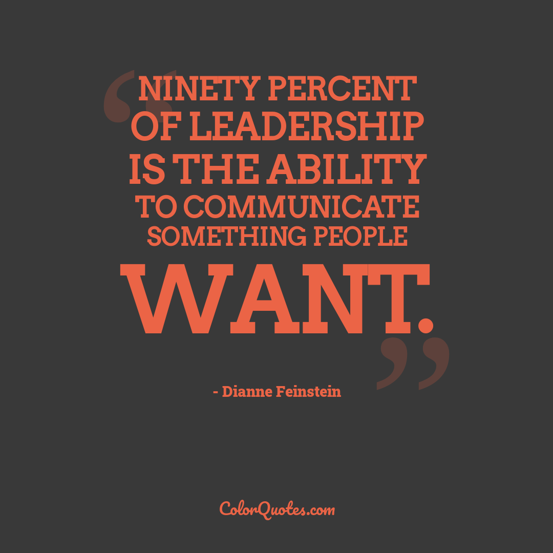Ninety percent of leadership is the ability to communicate something people want.