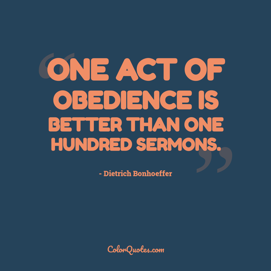 One act of obedience is better than one hundred sermons.