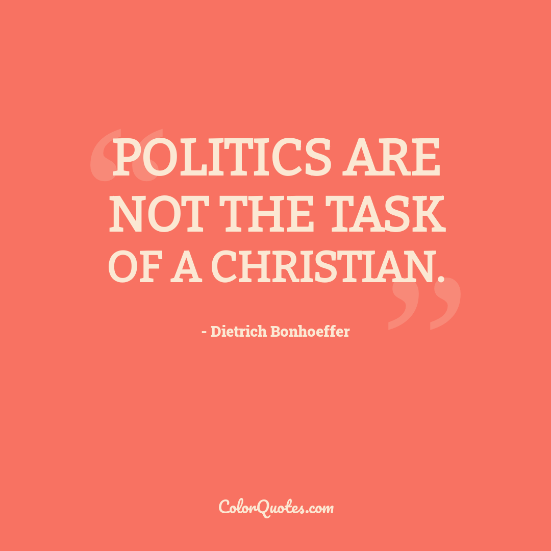Politics are not the task of a Christian.