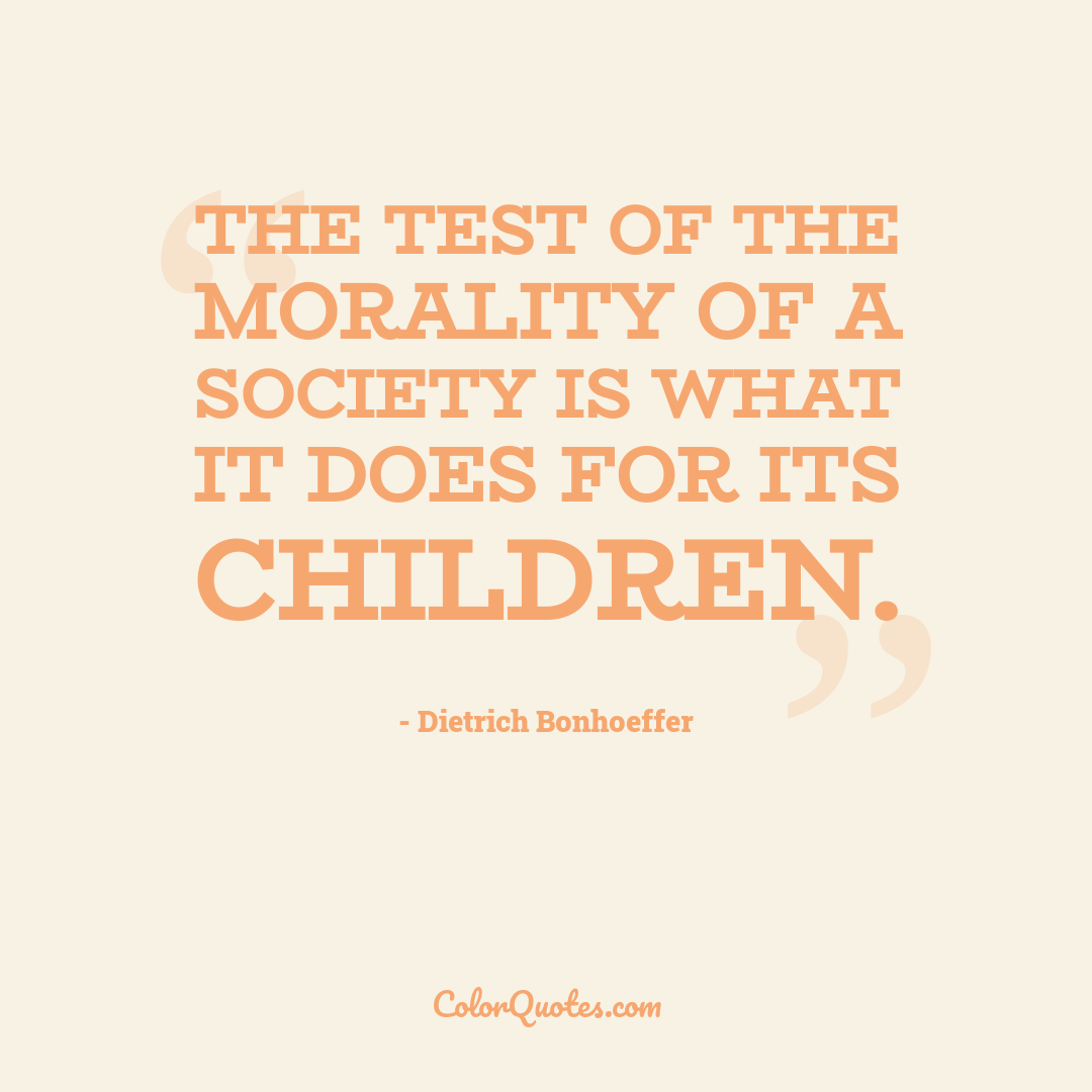 The test of the morality of a society is what it does for its children.