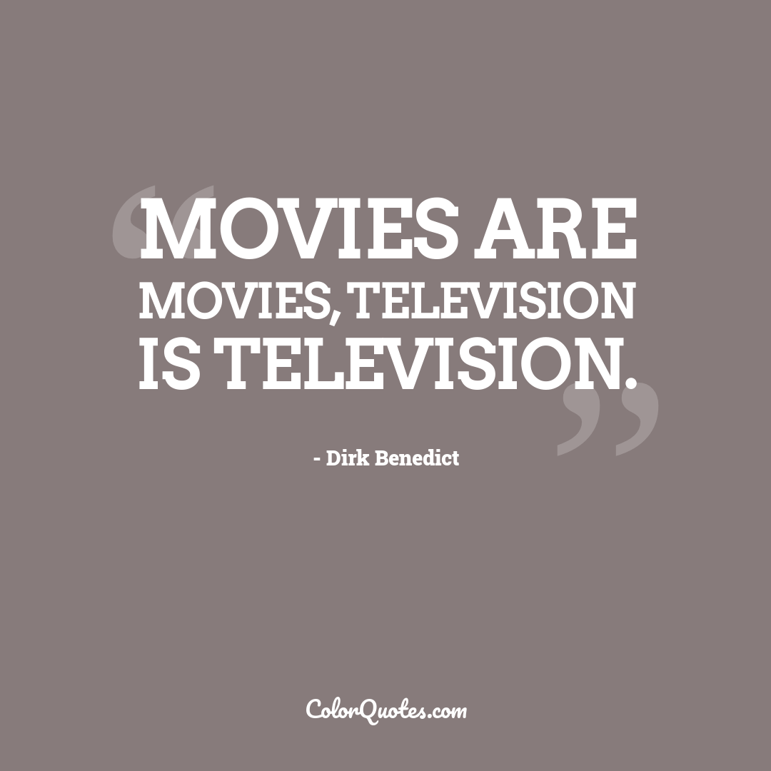 Movies are movies, television is television.