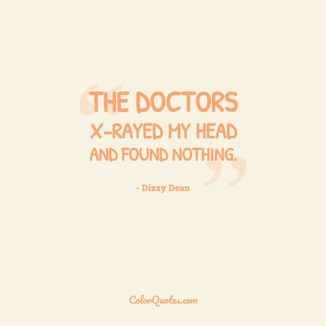 The doctors x-rayed my head and found nothing. by Dizzy Dean