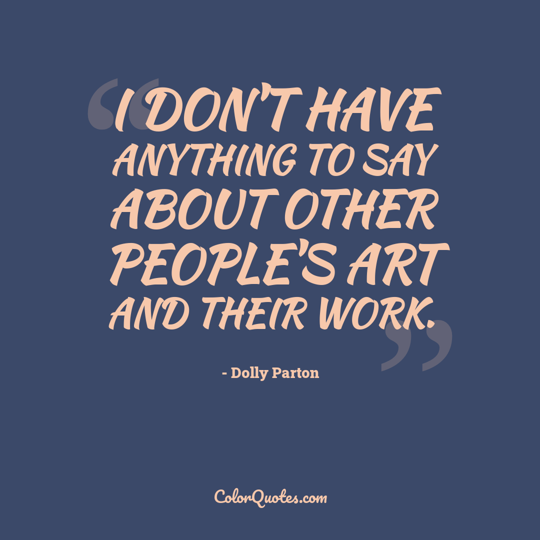 I don't have anything to say about other people's art and their work.