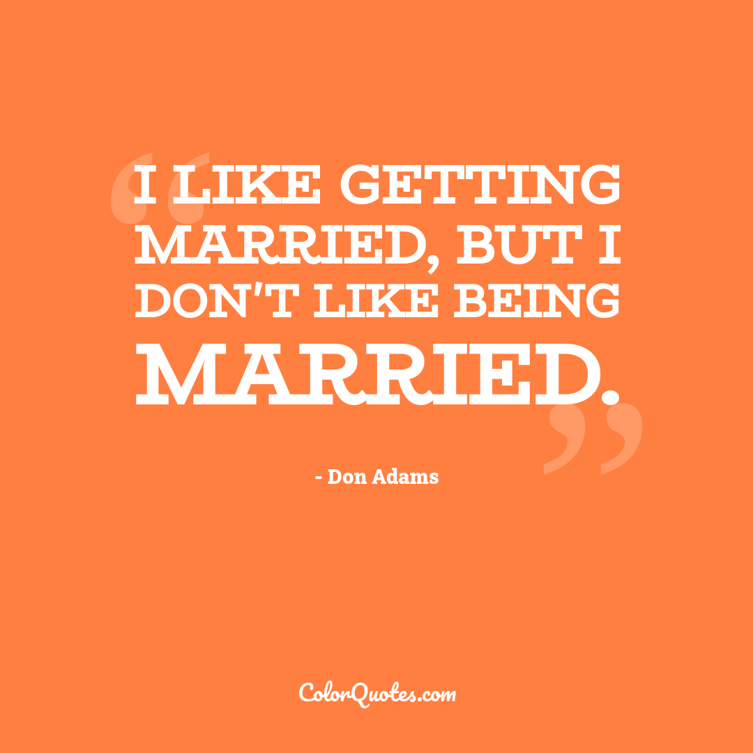 I like getting married, but I don't like being married.