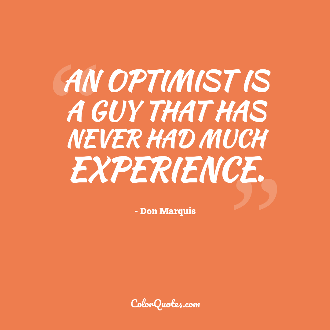 An optimist is a guy that has never had much experience.