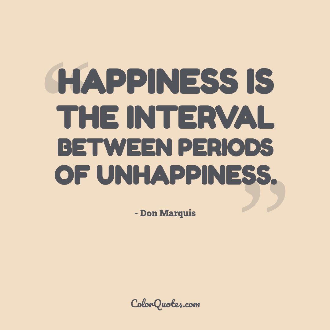 Happiness is the interval between periods of unhappiness.