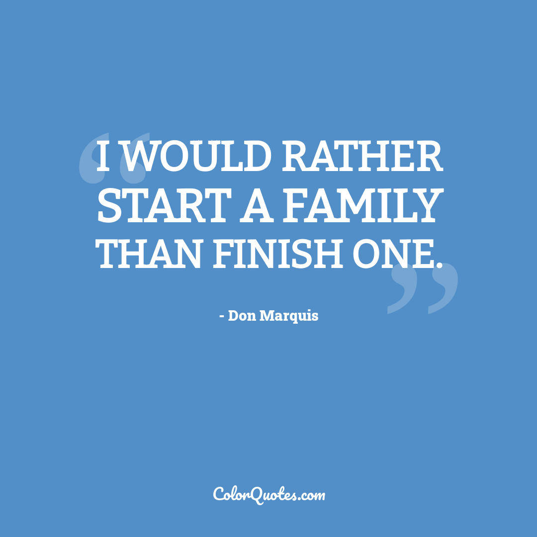 I would rather start a family than finish one.