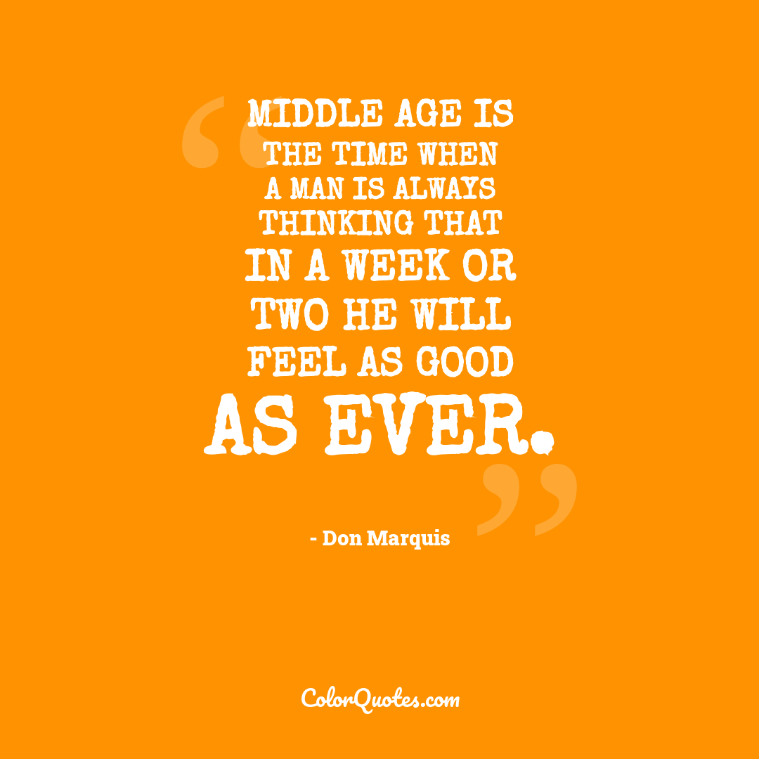 Middle age is the time when a man is always thinking that in a week or two he will feel as good as ever.