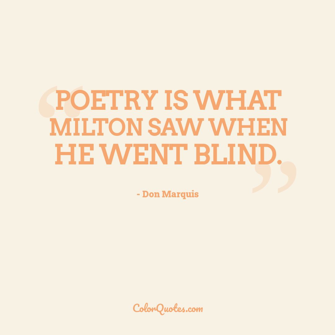 Poetry is what Milton saw when he went blind.