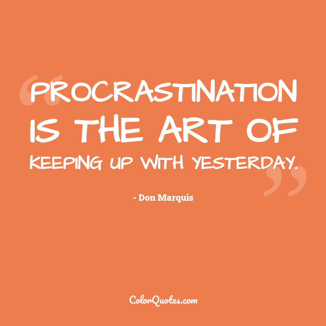 Procrastination is the art of keeping up with yesterday.