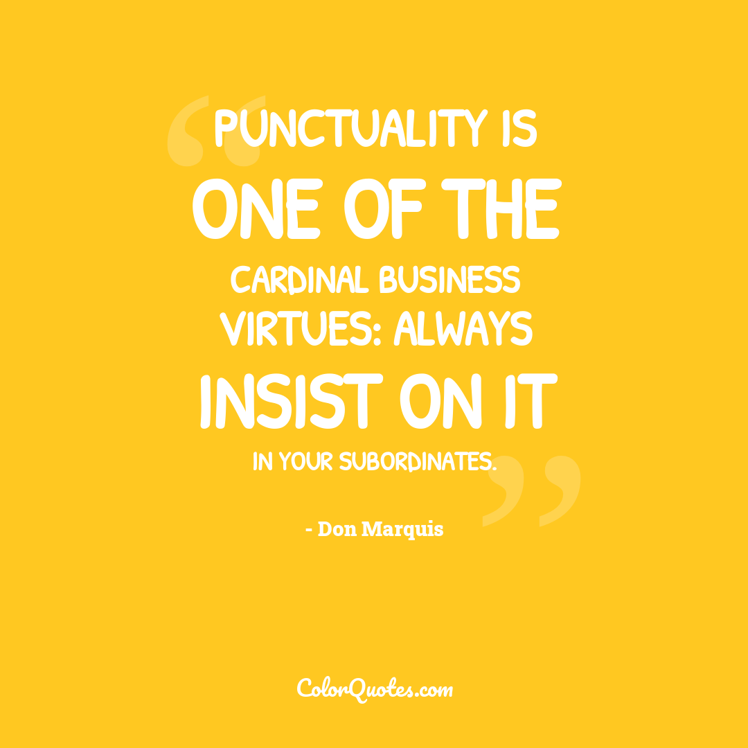 Punctuality is one of the cardinal business virtues: always insist on it in your subordinates.