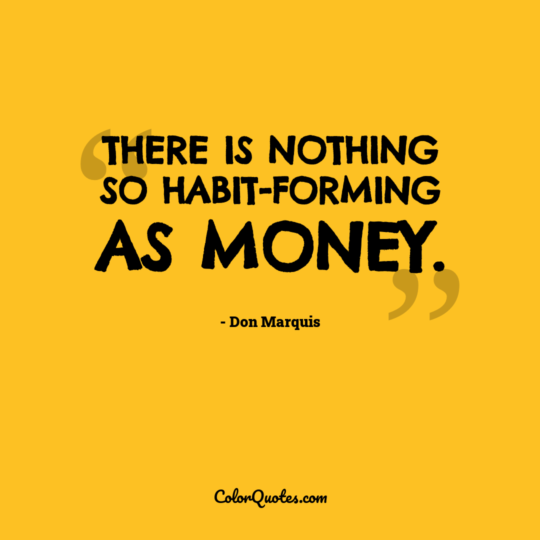There is nothing so habit-forming as money.