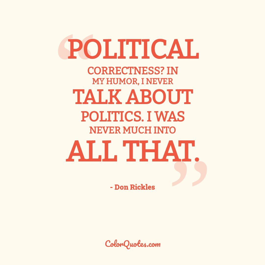Political correctness? In my humor, I never talk about politics. I was never much into all that.