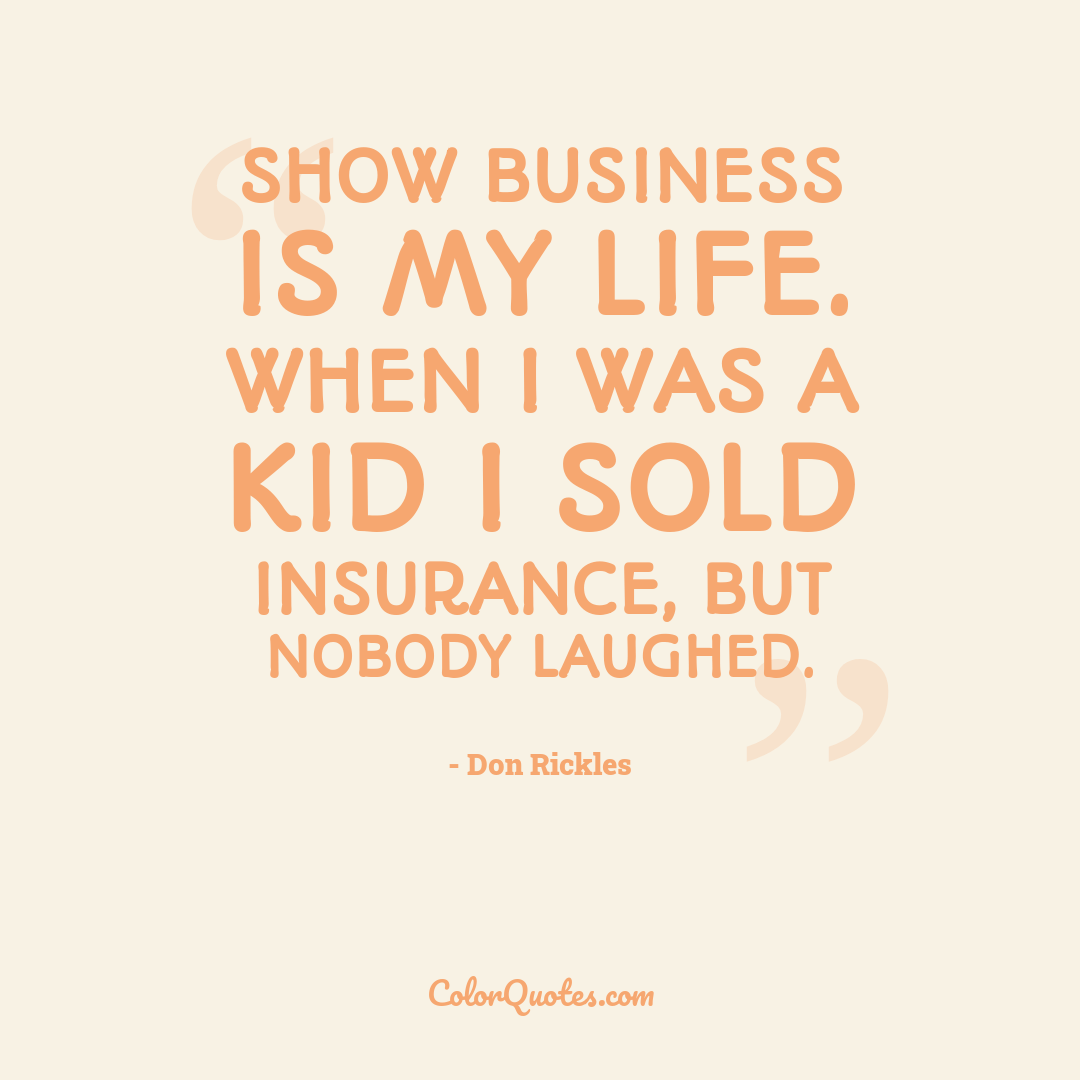 Show business is my life. When I was a kid I sold insurance, but nobody laughed.