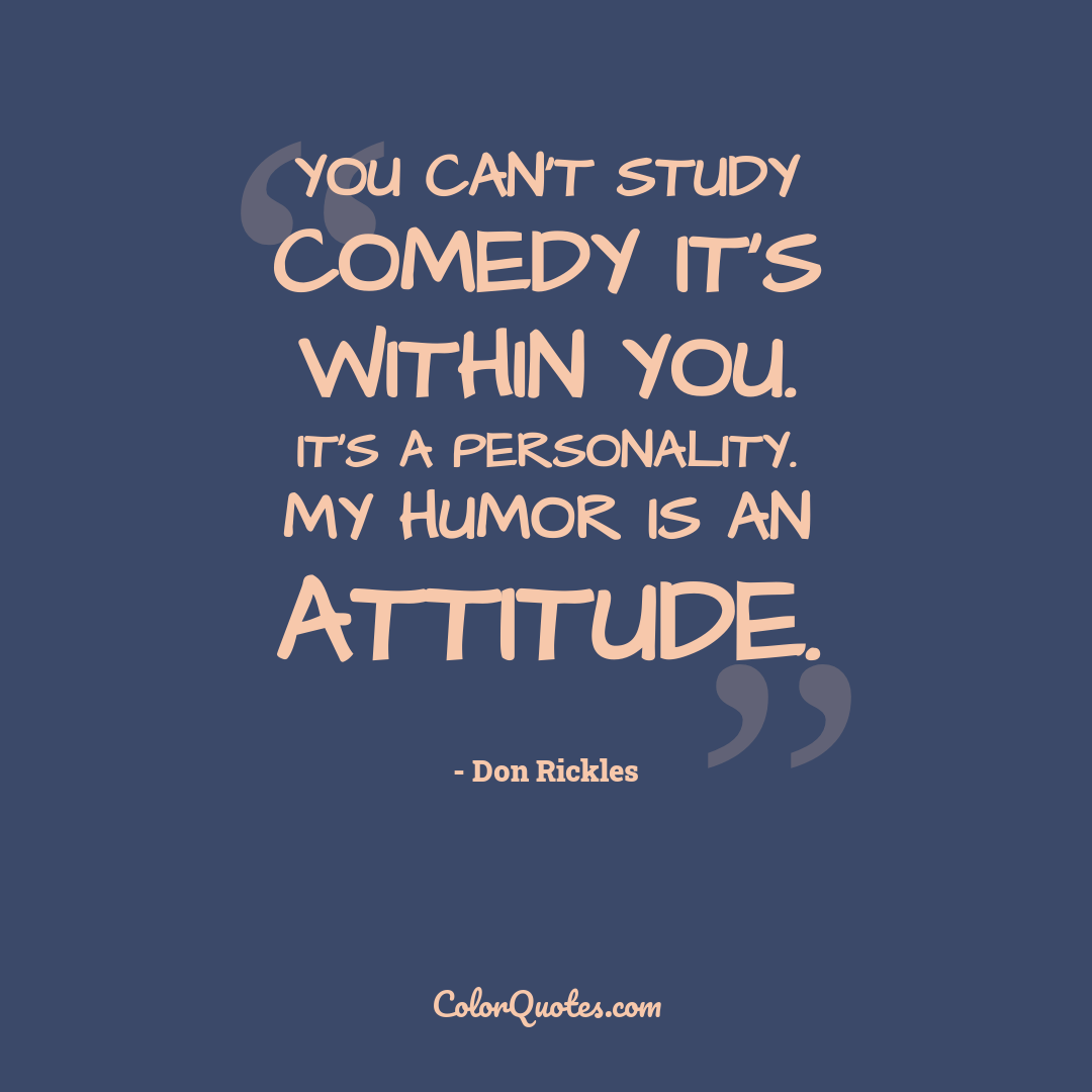 You can't study comedy it's within you. It's a personality. My humor is an attitude.