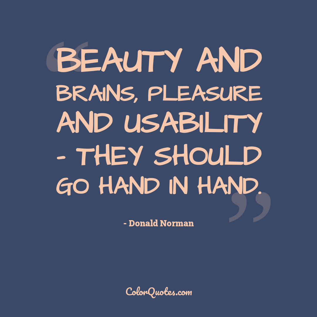 Beauty and brains, pleasure and usability - they should go hand in hand.