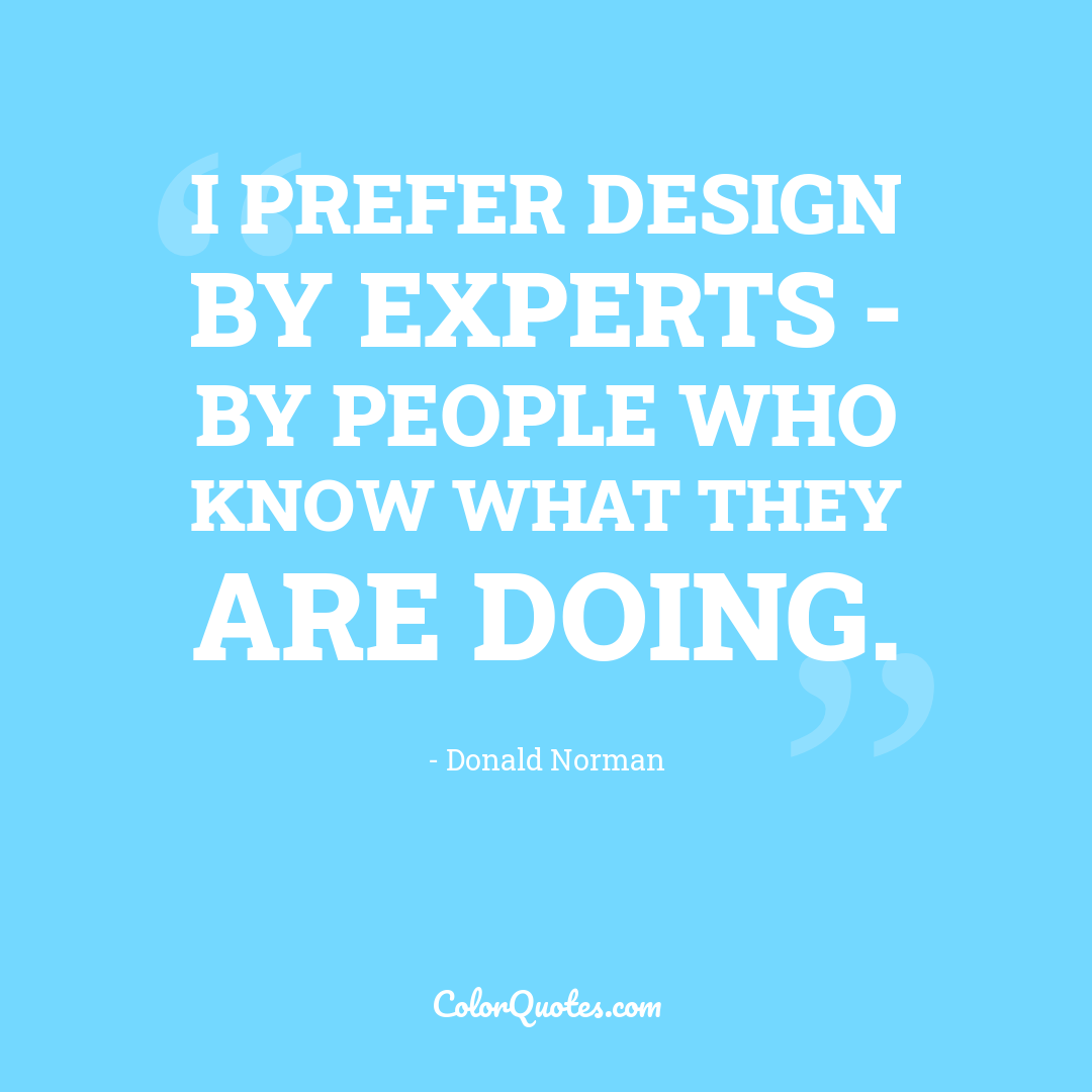 I prefer design by experts - by people who know what they are doing.