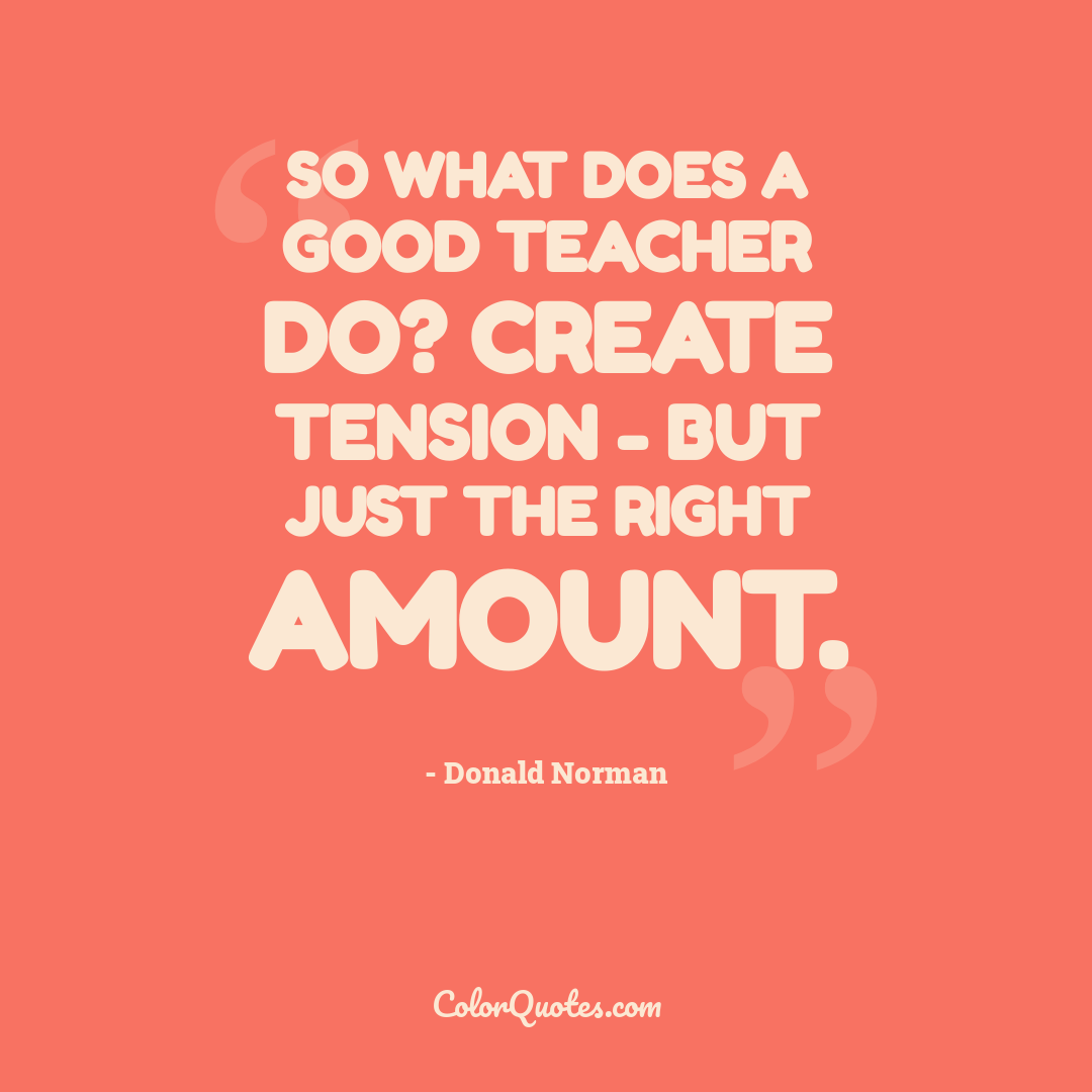 So what does a good teacher do? Create tension - but just the right amount.
