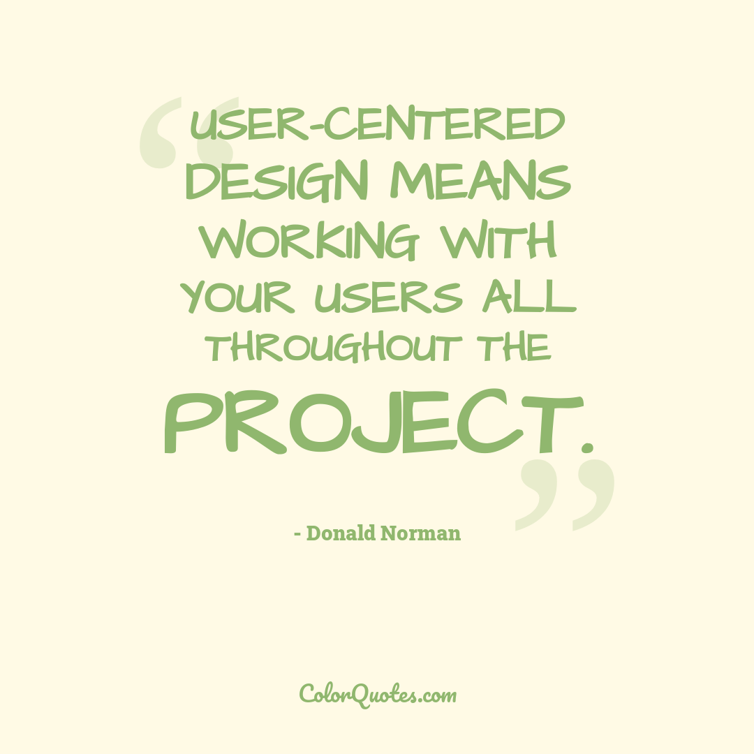 User-centered design means working with your users all throughout the project.