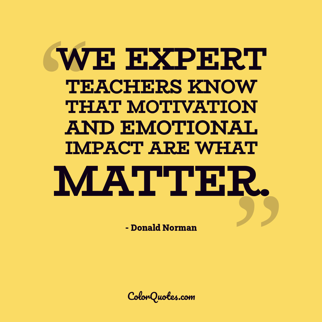 We expert teachers know that motivation and emotional impact are what matter.