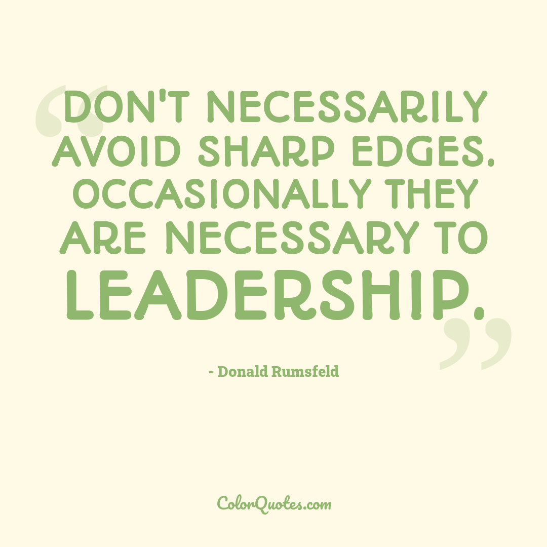 Don't necessarily avoid sharp edges. Occasionally they are necessary to leadership.